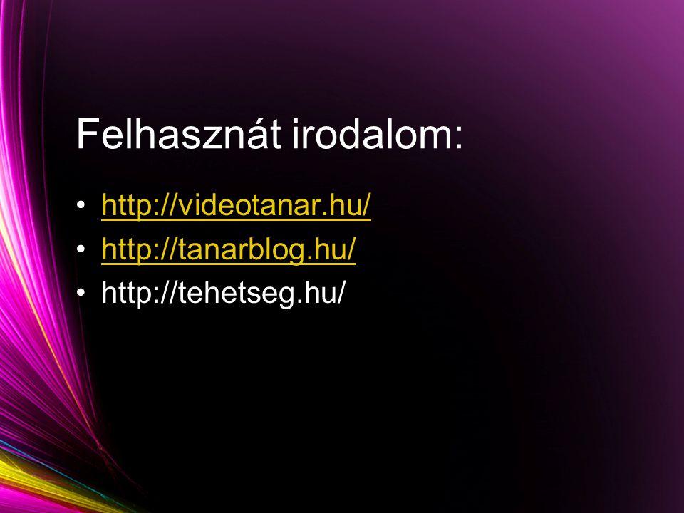 Felhasznát irodalom: http://videotanar.hu/ http://tanarblog.hu/ http://tehetseg.hu/