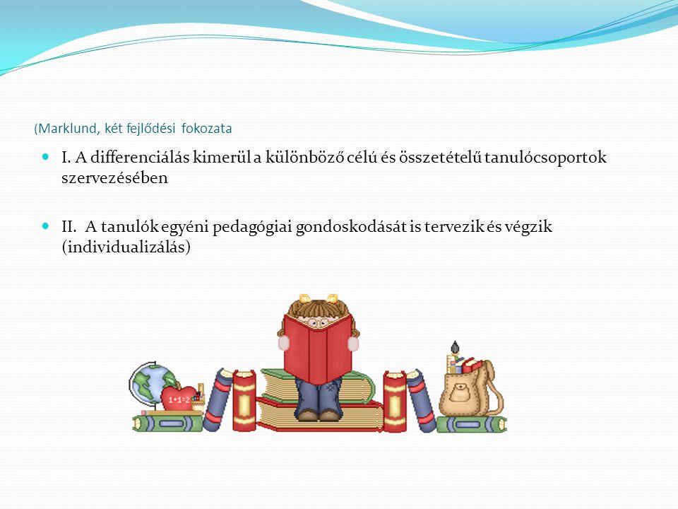 ( Marklund, két fejlődési fokozata I. A differenciálás kimerül a különböző célú és összetételű tanulócsoportok szervezésében II. A tanulók egyéni peda