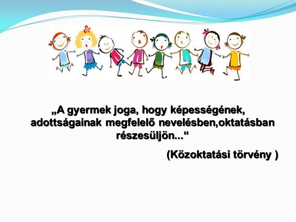 """""""A gyermek joga, hogy képességének, adottságainak megfelelő nevelésben,oktatásban részesüljön..."""" (Közoktatási törvény )"""