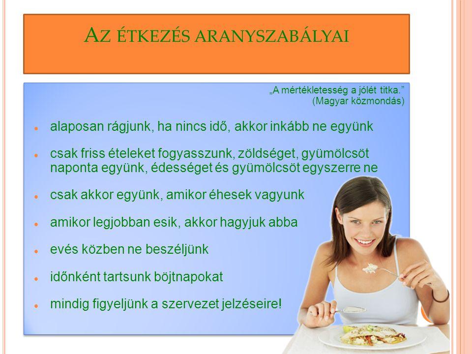 """A Z ÉTKEZÉS ARANYSZABÁLYAI """"A mértékletesség a jólét titka. (Magyar közmondás) alaposan rágjunk, ha nincs idő, akkor inkább ne együnk csak friss ételeket fogyasszunk, zöldséget, gyümölcsöt naponta együnk, édességet és gyümölcsöt egyszerre ne csak akkor együnk, amikor éhesek vagyunk amikor legjobban esik, akkor hagyjuk abba evés közben ne beszéljünk időnként tartsunk böjtnapokat mindig figyeljünk a szervezet jelzéseire."""