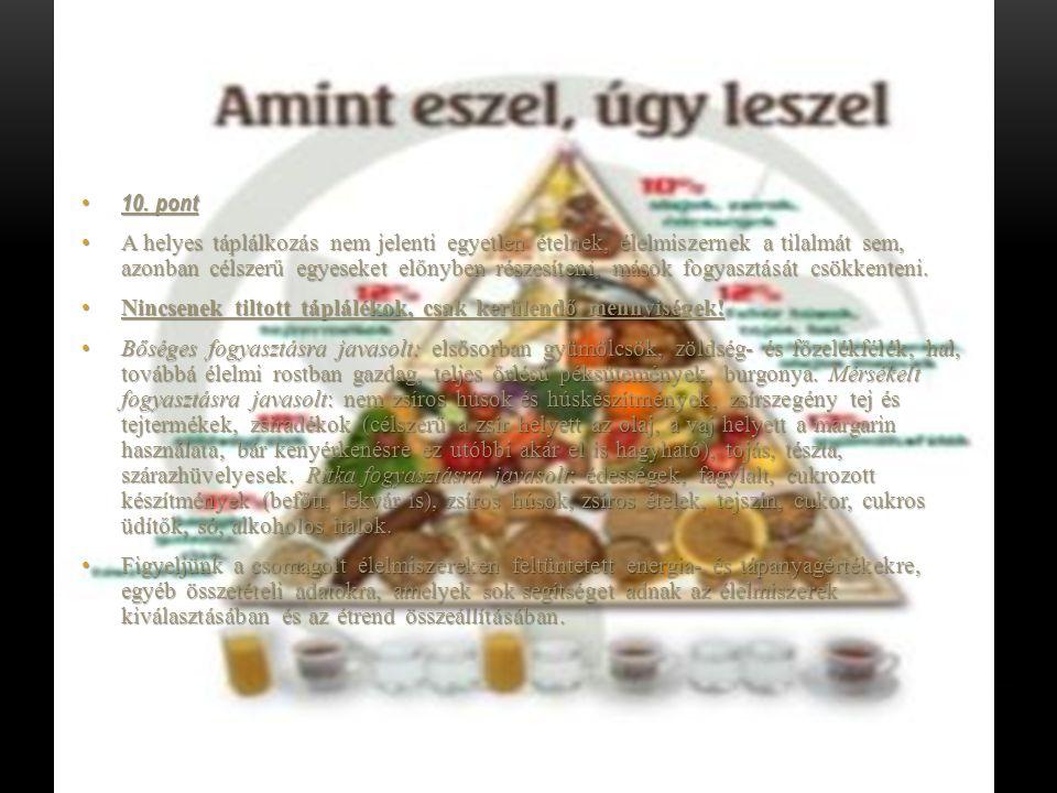 10. pont 10. pont A helyes táplálkozás nem jelenti egyetlen ételnek, élelmiszernek a tilalmát sem, azonban célszerű egyeseket előnyben részesíteni, má