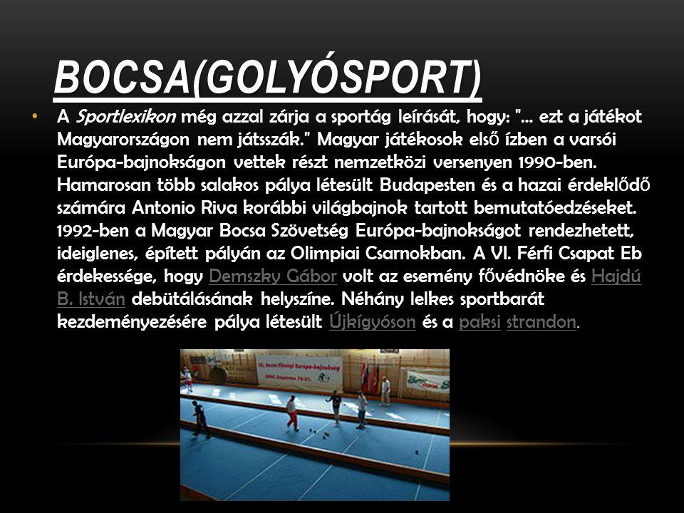 BOCSA(GOLYÓSPORT) A Sportlexikon még azzal zárja a sportág leírását, hogy: … ezt a játékot Magyarországon nem játsszák. Magyar játékosok els ő ízben a varsói Európa-bajnokságon vettek részt nemzetközi versenyen 1990-ben.