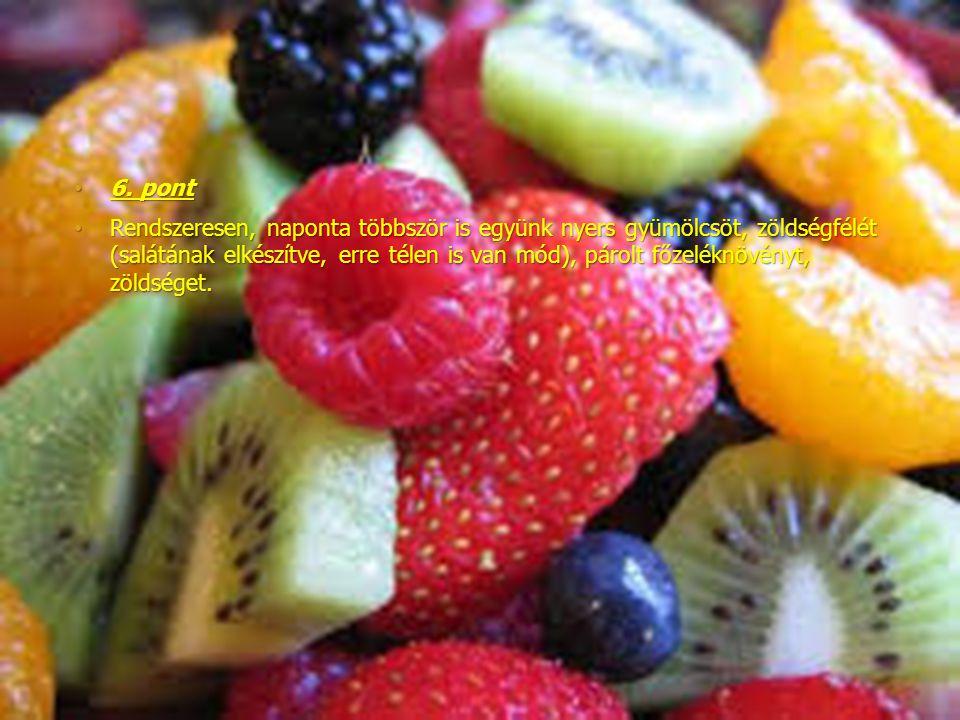 6. pont6. pont Rendszeresen, naponta többször is együnk nyers gyümölcsöt, zöldségfélét (salátának elkészítve, erre télen is van mód), párolt főzeléknö