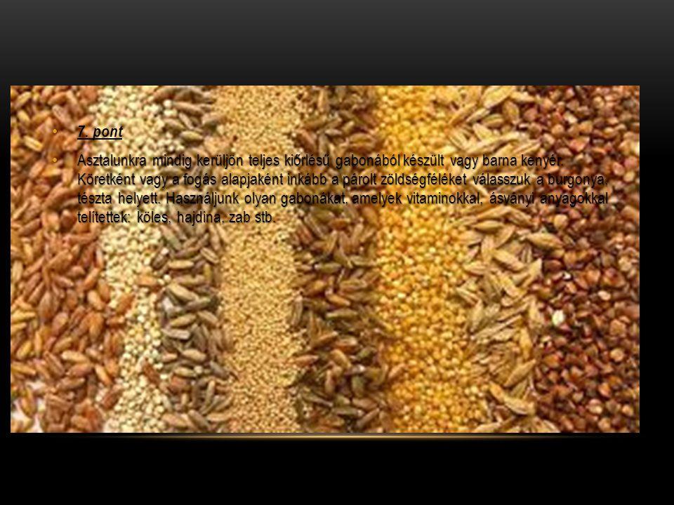 7. pont Asztalunkra mindig kerüljön teljes kiőrlésű gabonából készült vagy barna kenyér. Köretként vagy a fogás alapjaként inkább a párolt zöldségfélé