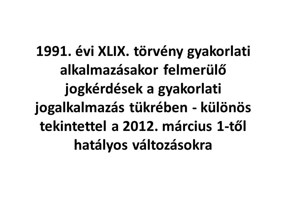 1991. évi XLIX. törvény gyakorlati alkalmazásakor felmerülő jogkérdések a gyakorlati jogalkalmazás tükrében - különös tekintettel a 2012. március 1-tő