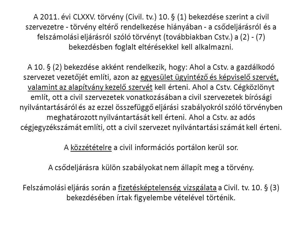 A 2011. évi CLXXV. törvény (Civil. tv.) 10. § (1) bekezdése szerint a civil szervezetre - törvény eltérő rendelkezése hiányában - a csődeljárásról és