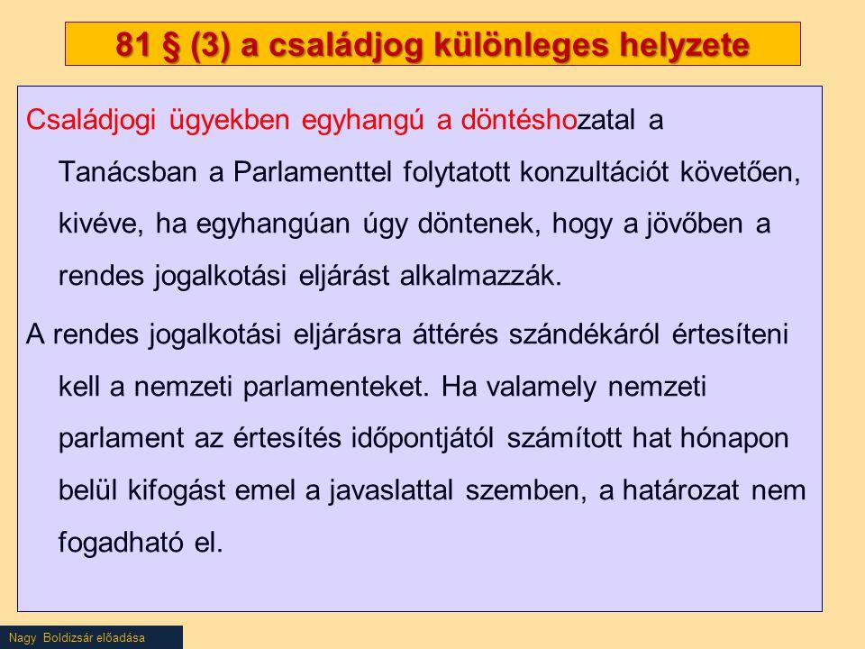 Nagy Boldizsár előadása 81 § (3) a családjog különleges helyzete Családjogi ügyekben egyhangú a döntéshozatal a Tanácsban a Parlamenttel folytatott konzultációt követően, kivéve, ha egyhangúan úgy döntenek, hogy a jövőben a rendes jogalkotási eljárást alkalmazzák.