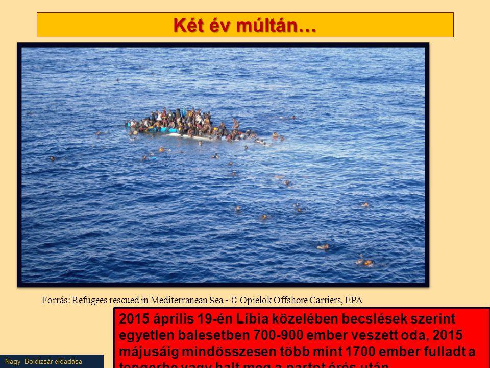 Nagy Boldizsár előadása Két év múltán… Forrás: Refugees rescued in Mediterranean Sea - © Opielok Offshore Carriers, EPA 2015 április 19-én Líbia közelében becslések szerint egyetlen balesetben 700-900 ember veszett oda, 2015 májusáig mindösszesen több mint 1700 ember fulladt a tengerbe vagy halt meg a partot érés után.