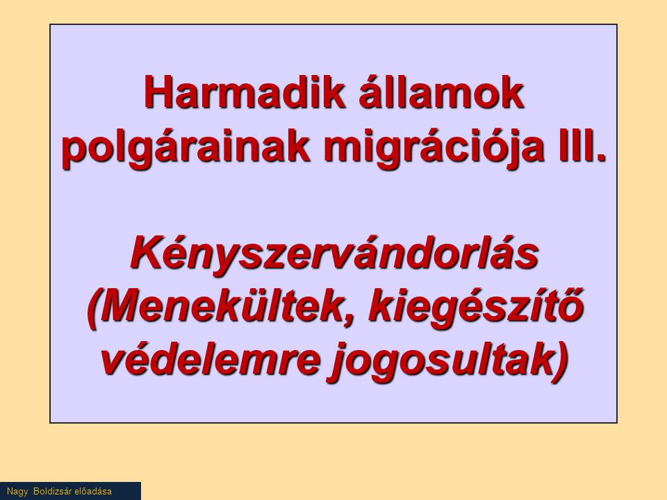 Nagy Boldizsár előadása Harmadik államok polgárainak migrációja III. Kényszervándorlás (Menekültek, kiegészítő védelemre jogosultak)