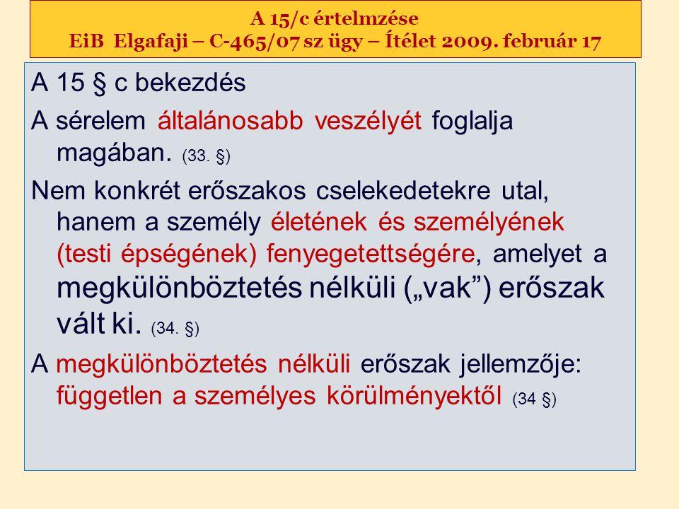 A 15/c értelmzése EiB Elgafaji – C-465/07 sz ügy – Ítélet 2009. február 17 A 15 § c bekezdés A sérelem általánosabb veszélyét foglalja magában. (33. §