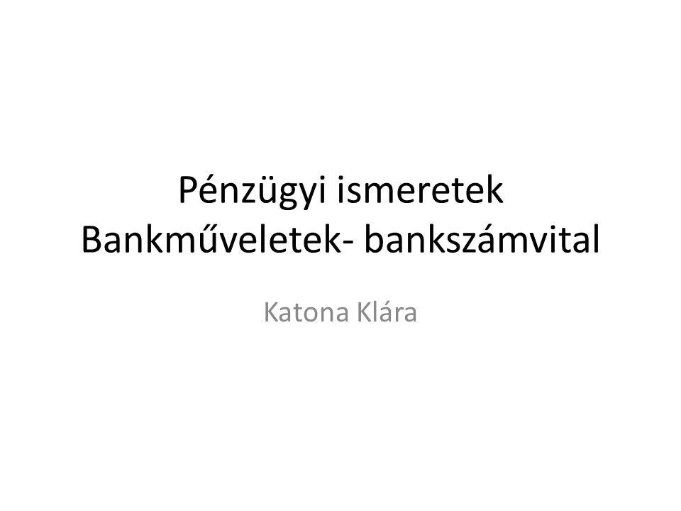 Pénzügyi ismeretek Bankműveletek- bankszámvital Katona Klára
