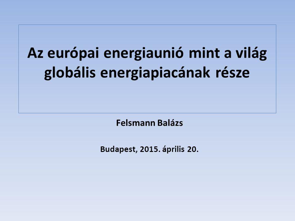 Az európai energiaunió mint a világ globális energiapiacának része Felsmann Balázs Budapest, 2015.