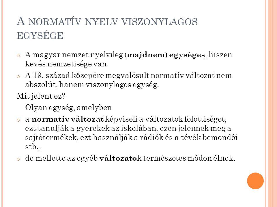 A NORMATÍV NYELV VISZONYLAGOS EGYSÉGE o A magyar nemzet nyelvileg ( majdnem) egységes, hiszen kevés nemzetisége van. o A 19. század közepére megvalósu