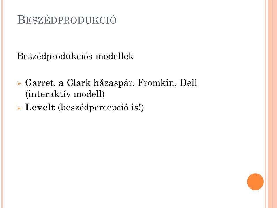 B ESZÉDPRODUKCIÓ Beszédprodukciós modellek  Garret, a Clark házaspár, Fromkin, Dell (interaktív modell)  Levelt (beszédpercepció is!)