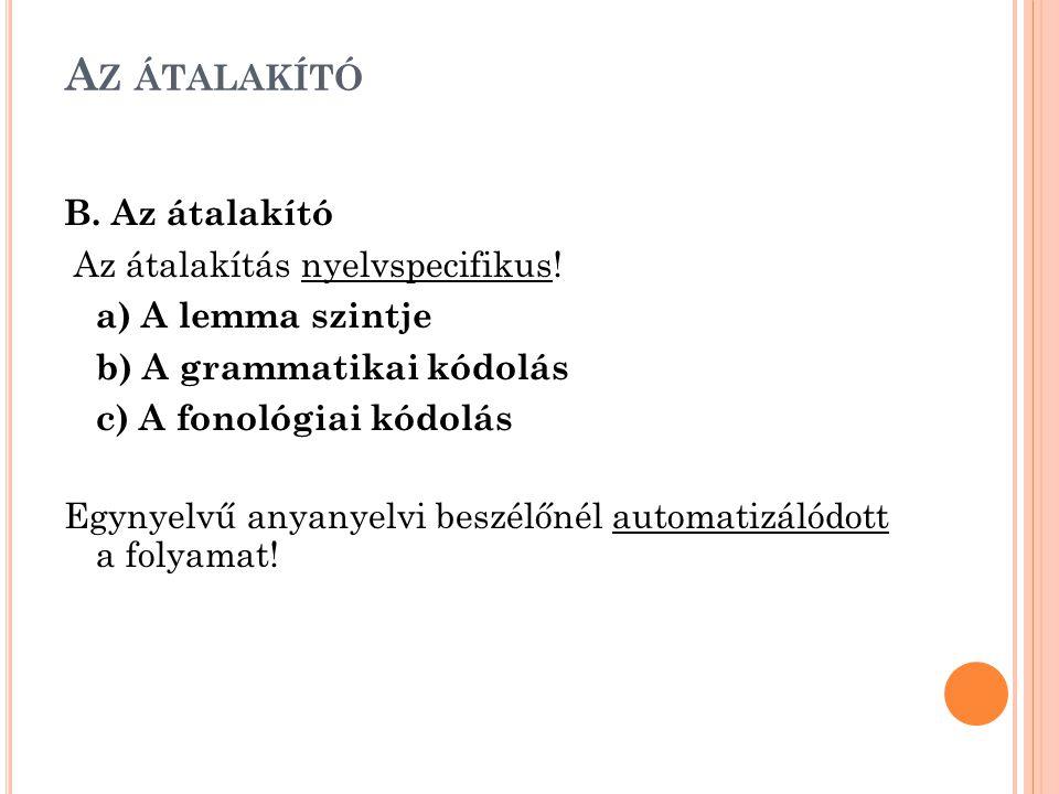 A Z ÁTALAKÍTÓ B. Az átalakító Az átalakítás nyelvspecifikus! a) A lemma szintje b) A grammatikai kódolás c) A fonológiai kódolás Egynyelvű anyanyelvi