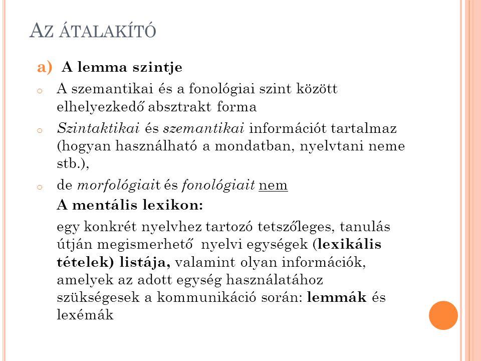 A Z ÁTALAKÍTÓ a) A lemma szintje o A szemantikai és a fonológiai szint között elhelyezkedő absztrakt forma o Szintaktikai és szemantikai információt tartalmaz (hogyan használható a mondatban, nyelvtani neme stb.), o de morfológiai t és fonológiait nem A mentális lexikon: egy konkrét nyelvhez tartozó tetszőleges, tanulás útján megismerhető nyelvi egységek ( lexikális tételek) listája, valamint olyan információk, amelyek az adott egység használatához szükségesek a kommunikáció során: lemmák és lexémák