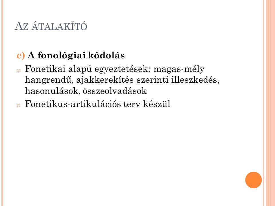 A Z ÁTALAKÍTÓ c) A fonológiai kódolás o Fonetikai alapú egyeztetések: magas-mély hangrendű, ajakkerekítés szerinti illeszkedés, hasonulások, összeolvadások o Fonetikus-artikulációs terv készül