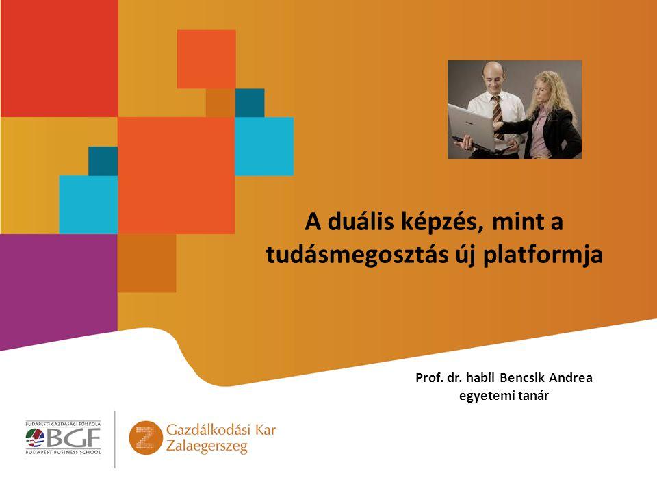 A duális képzés, mint a tudásmegosztás új platformja Prof. dr. habil Bencsik Andrea egyetemi tanár