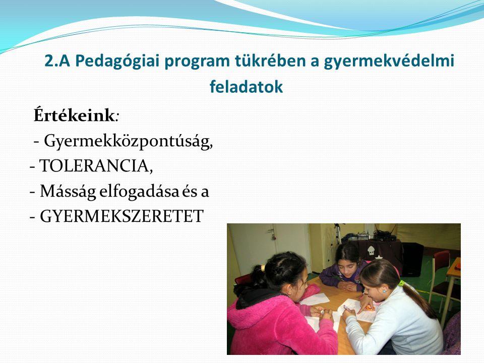 2.A Pedagógiai program tükrében a gyermekvédelmi feladatok Értékeink: - Gyermekközpontúság, - TOLERANCIA, - Másság elfogadása és a - GYERMEKSZERETET