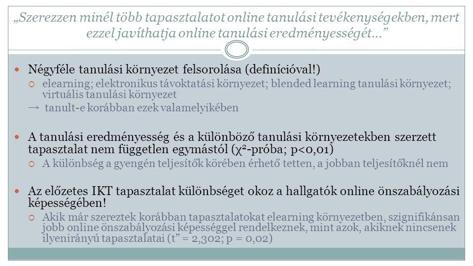 """""""Szerezzen minél több tapasztalatot online tanulási tevékenységekben, mert ezzel javíthatja online tanulási eredményességét… Négyféle tanulási környezet felsorolása (definícióval!)  elearning; elektronikus távoktatási környezet; blended learning tanulási környezet; virtuális tanulási környezet → tanult-e korábban ezek valamelyikében A tanulási eredményesség és a különböző tanulási környezetekben szerzett tapasztalat nem független egymástól (χ 2 -próba; p<0,01)  A különbség a gyengén teljesítők körében érhető tetten, a jobban teljesítőknél nem Az előzetes IKT tapasztalat különbséget okoz a hallgatók online önszabályozási képességében."""