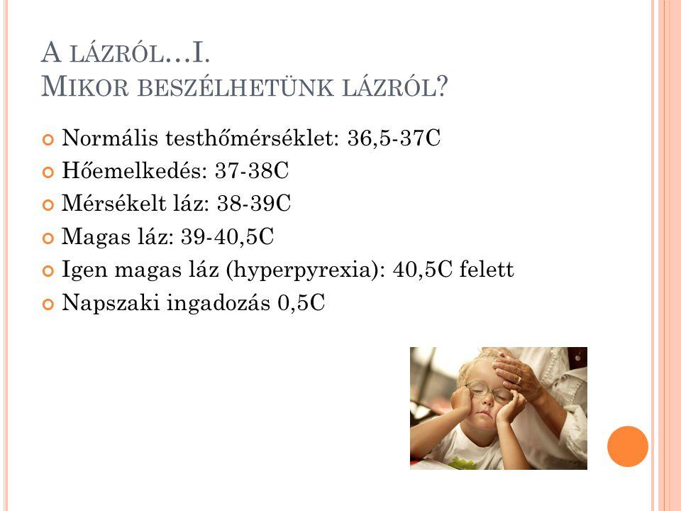 A LÁZRÓL …I. M IKOR BESZÉLHETÜNK LÁZRÓL ? Normális testhőmérséklet: 36,5-37C Hőemelkedés: 37-38C Mérsékelt láz: 38-39C Magas láz: 39-40,5C Igen magas