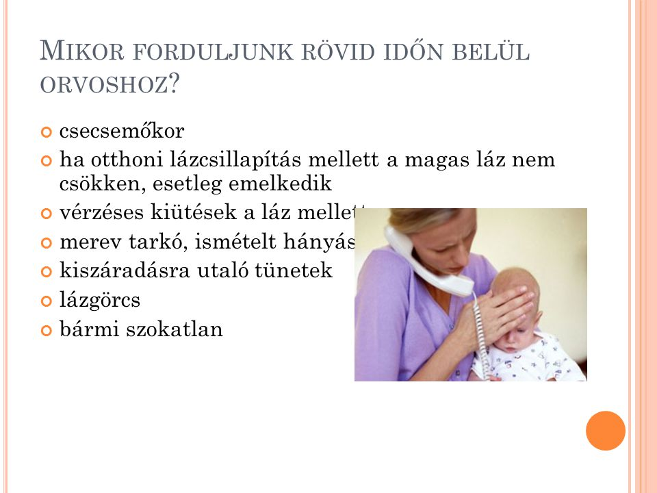 M IKOR FORDULJUNK RÖVID IDŐN BELÜL ORVOSHOZ ? csecsemőkor ha otthoni lázcsillapítás mellett a magas láz nem csökken, esetleg emelkedik vérzéses kiütés
