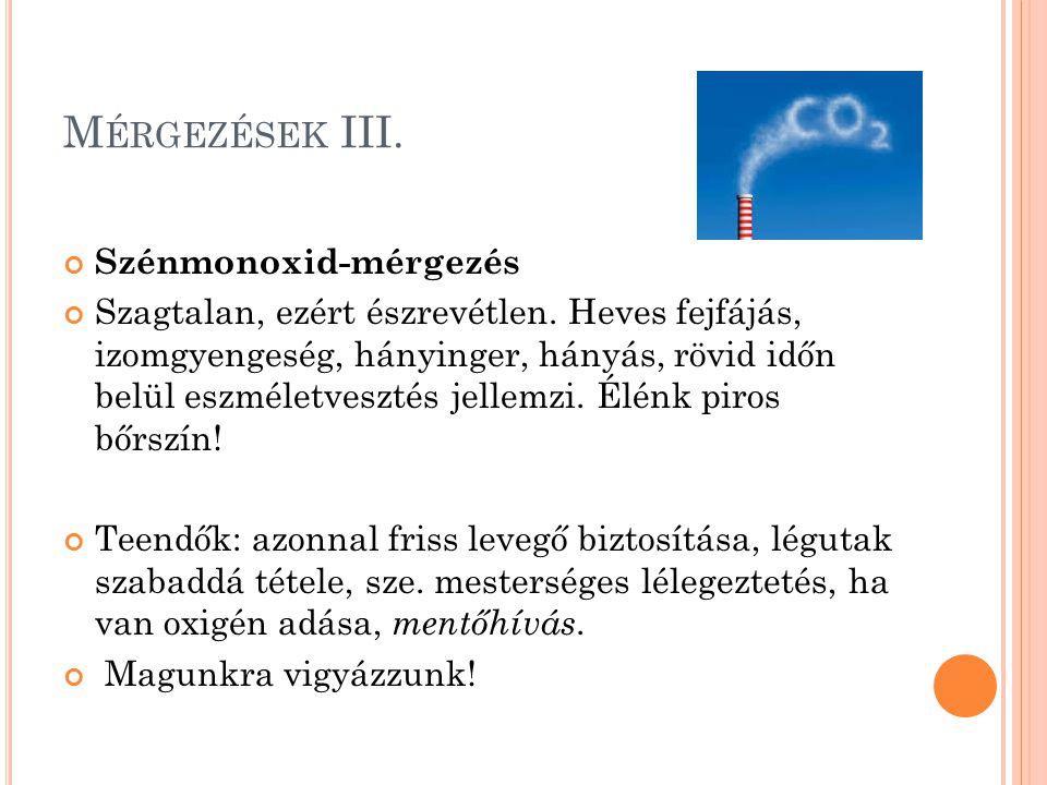 M ÉRGEZÉSEK III. Szénmonoxid-mérgezés Szagtalan, ezért észrevétlen. Heves fejfájás, izomgyengeség, hányinger, hányás, rövid időn belül eszméletvesztés
