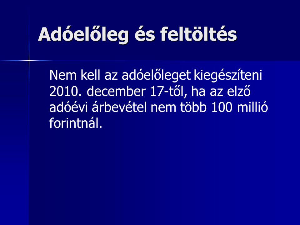 Adóelőleg és feltöltés Nem kell az adóelőleget kiegészíteni 2010. december 17-től, ha az elző adóévi árbevétel nem több 100 millió forintnál.