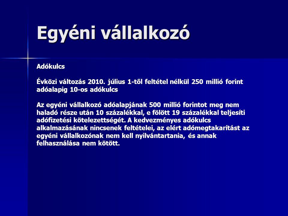 Egyéni vállalkozó Adókulcs Évközi változás 2010. július 1-től feltétel nélkül 250 millió forint adóalapig 10-os adókulcs Az egyéni vállalkozó adóalapj