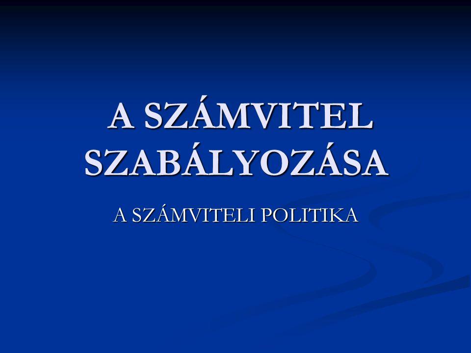 A SZÁMVITEL SZABÁLYOZÁSA A SZÁMVITEL SZABÁLYOZÁSA A SZÁMVITELI POLITIKA