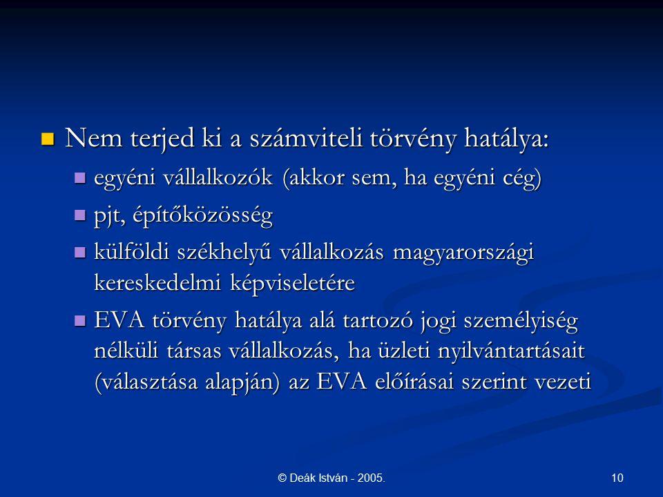 10© Deák István - 2005. Nem terjed ki a számviteli törvény hatálya: Nem terjed ki a számviteli törvény hatálya: egyéni vállalkozók (akkor sem, ha egyé