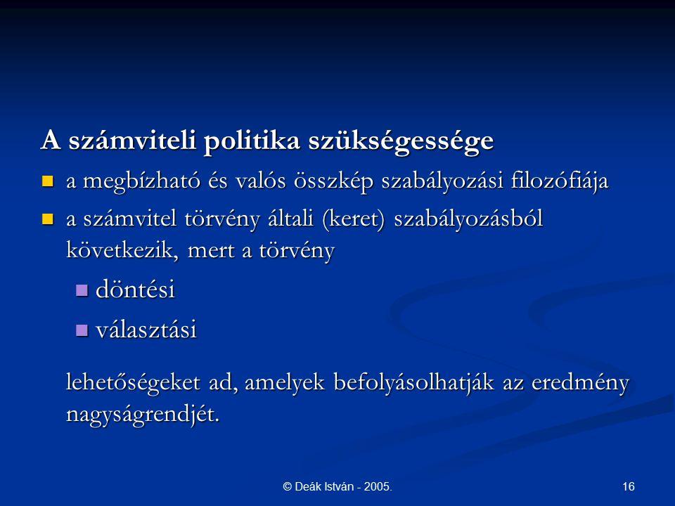 16© Deák István - 2005. A számviteli politika szükségessége a megbízható és valós összkép szabályozási filozófiája a megbízható és valós összkép szabá