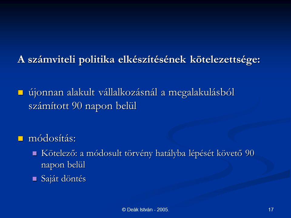 17© Deák István - 2005. A számviteli politika elkészítésének kötelezettsége: újonnan alakult vállalkozásnál a megalakulásból számított 90 napon belül