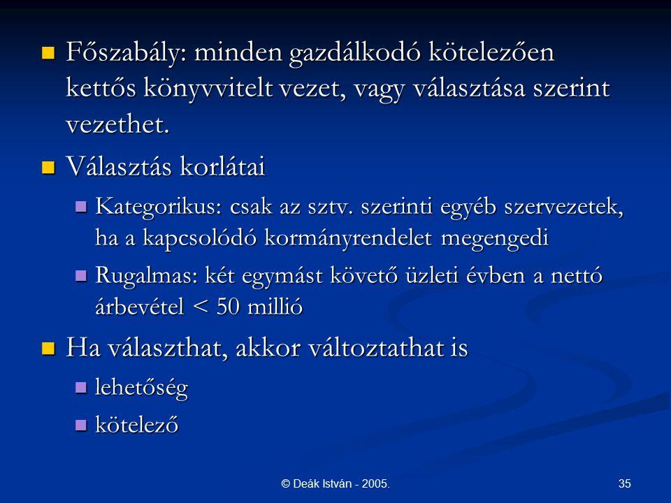 35© Deák István - 2005. Főszabály: minden gazdálkodó kötelezően kettős könyvvitelt vezet, vagy választása szerint vezethet. Főszabály: minden gazdálko