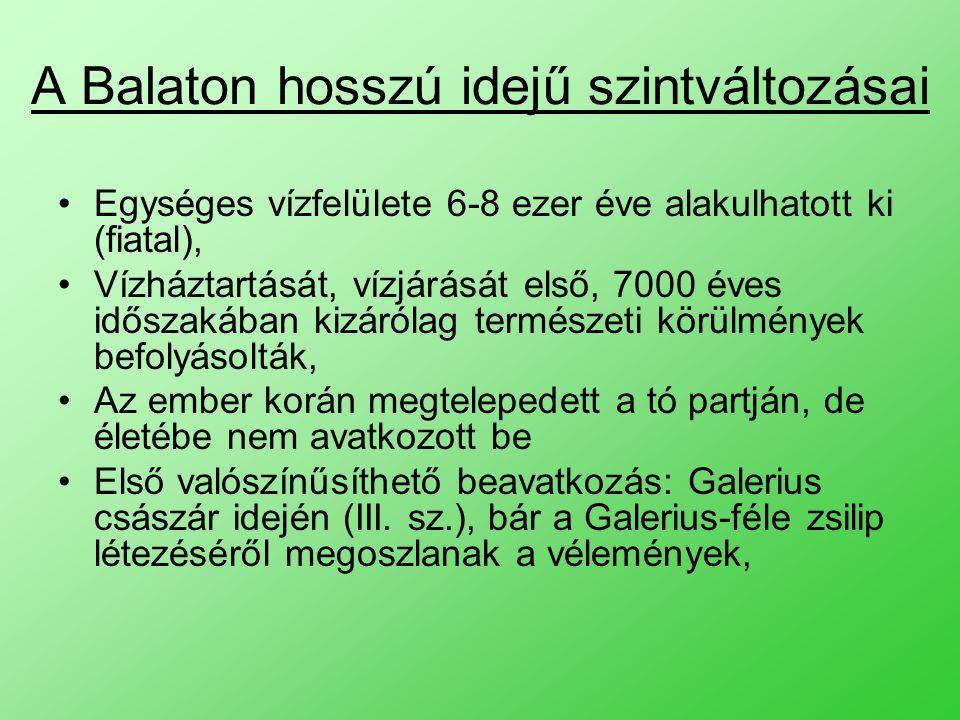 A Balaton hosszú idejű szintváltozásai Egységes vízfelülete 6-8 ezer éve alakulhatott ki (fiatal), Vízháztartását, vízjárását első, 7000 éves időszakában kizárólag természeti körülmények befolyásolták, Az ember korán megtelepedett a tó partján, de életébe nem avatkozott be Első valószínűsíthető beavatkozás: Galerius császár idején (III.