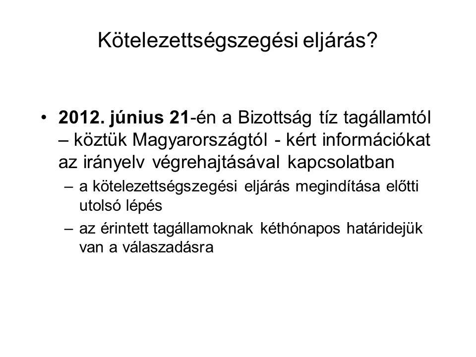 Kötelezettségszegési eljárás? 2012. június 21-én a Bizottság tíz tagállamtól – köztük Magyarországtól - kért információkat az irányelv végrehajtásával