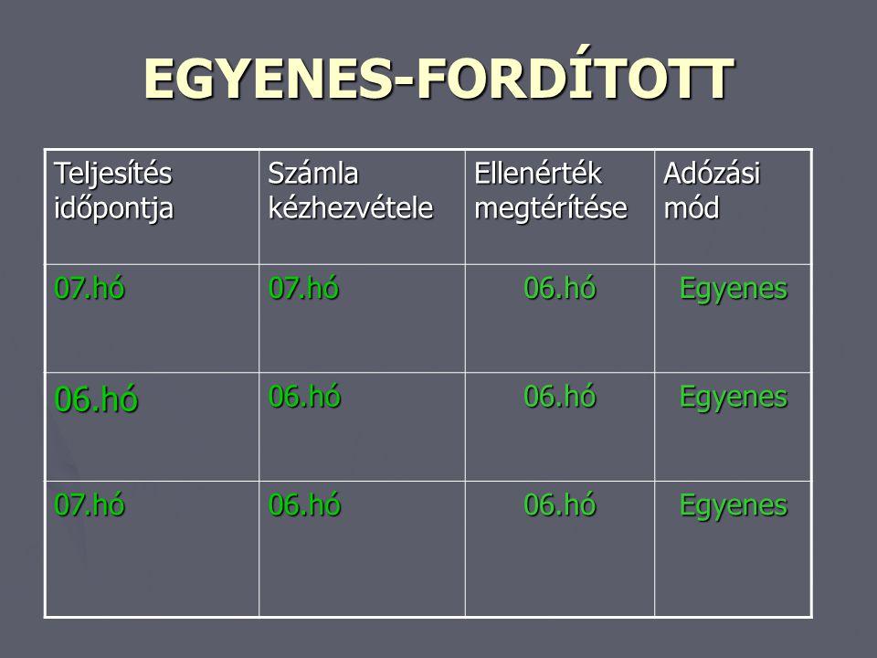 EGYENES-FORDÍTOTT Teljesítés időpontja Számla kézhezvétele Ellenérték megtérítése Adózási mód 07.hó07.hó06.hóEgyenes 06.hó06.hó06.hóEgyenes 07.hó06.hó