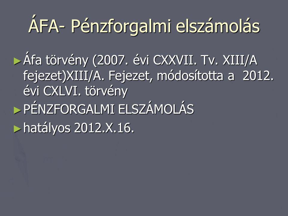 ÁFA- Pénzforgalmi elszámolás ► Áfa törvény (2007. évi CXXVII. Tv. XIII/A fejezet)XIII/A. Fejezet, módosította a 2012. évi CXLVI. törvény ► PÉNZFORGALM