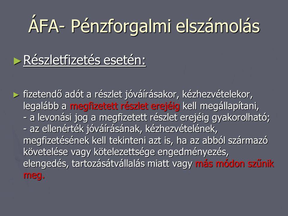 ÁFA- Pénzforgalmi elszámolás ► Részletfizetés esetén: ► fizetendő adót a részlet jóváírásakor, kézhezvételekor, legalább a megfizetett részlet erejéig