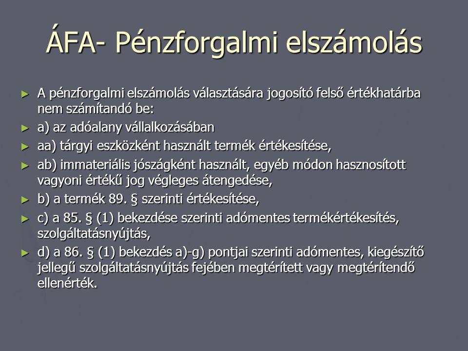 ÁFA- Pénzforgalmi elszámolás ► A pénzforgalmi elszámolás választására jogosító felső értékhatárba nem számítandó be: ► a) az adóalany vállalkozásában