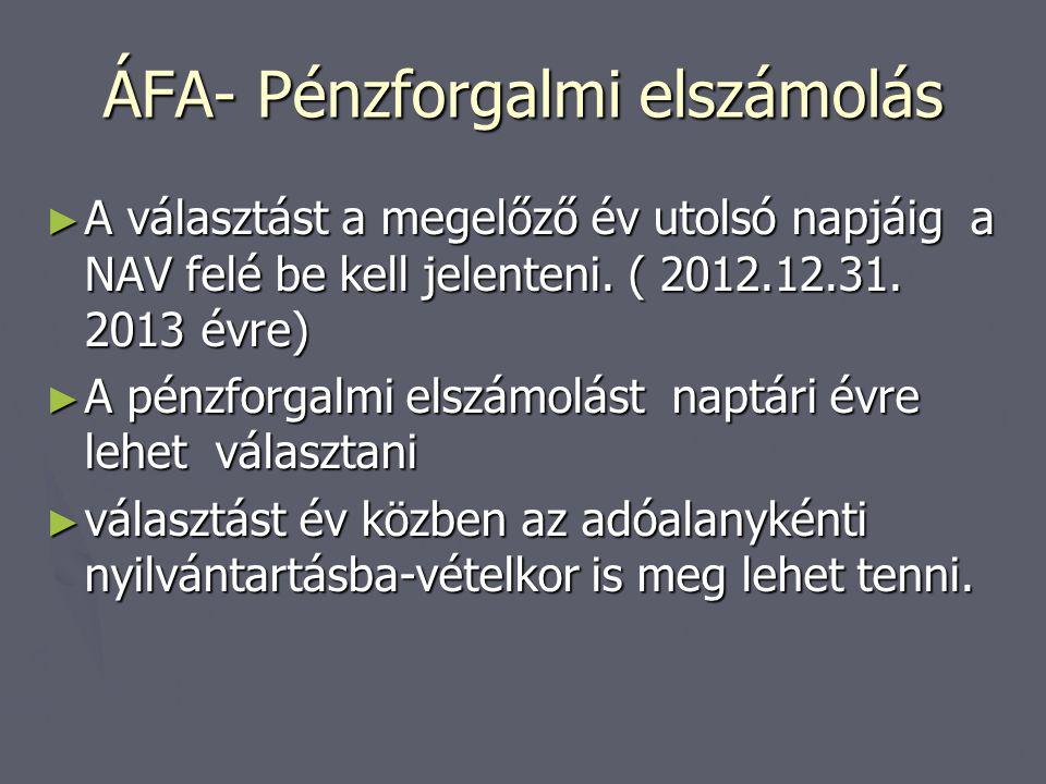 ÁFA- Pénzforgalmi elszámolás ► A választást a megelőző év utolsó napjáig a NAV felé be kell jelenteni. ( 2012.12.31. 2013 évre) ► A pénzforgalmi elszá