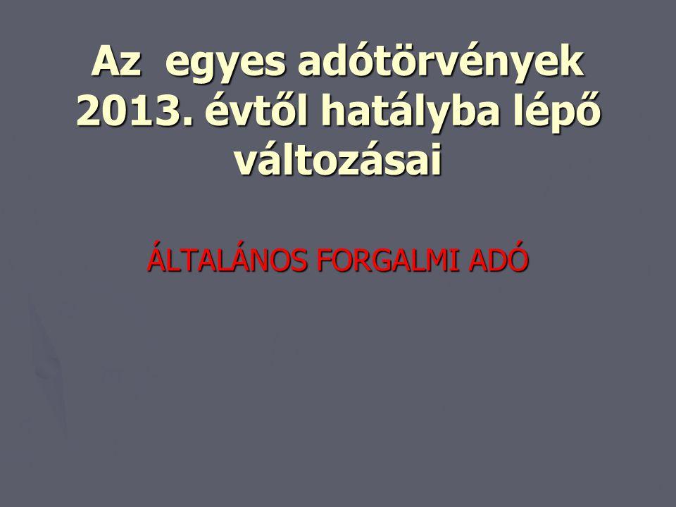 Az egyes adótörvények 2013. évtől hatályba lépő változásai ÁLTALÁNOS FORGALMI ADÓ