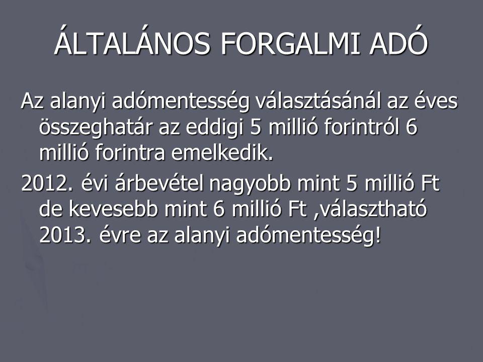 ÁLTALÁNOS FORGALMI ADÓ Az alanyi adómentesség választásánál az éves összeghatár az eddigi 5 millió forintról 6 millió forintra emelkedik. 2012. évi ár