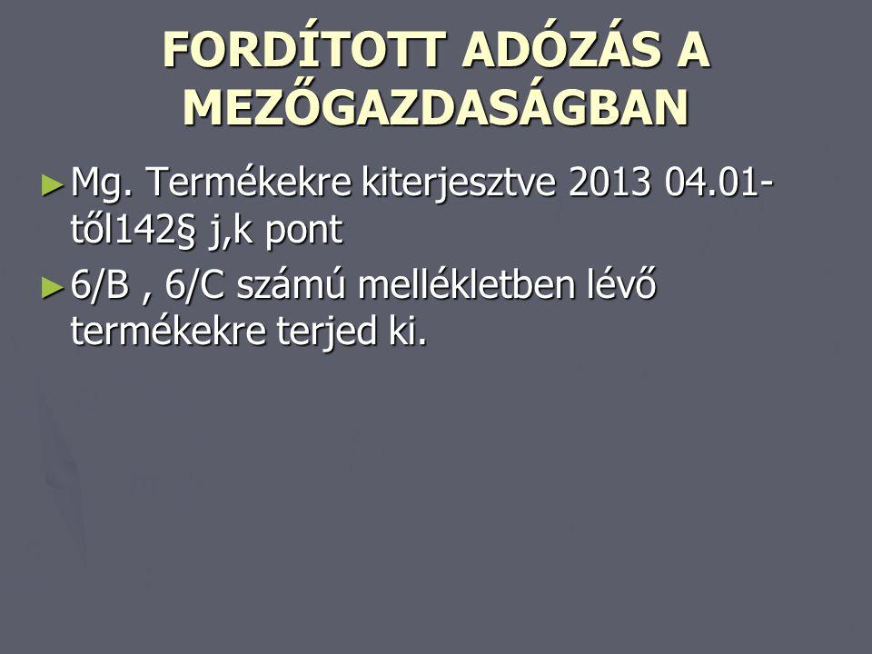 FORDÍTOTT ADÓZÁS A MEZŐGAZDASÁGBAN ► Mg. Termékekre kiterjesztve 2013 04.01- től142§ j,k pont ► 6/B, 6/C számú mellékletben lévő termékekre terjed ki.
