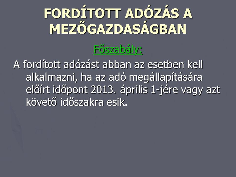 FORDÍTOTT ADÓZÁS A MEZŐGAZDASÁGBAN Főszabály: A fordított adózást abban az esetben kell alkalmazni, ha az adó megállapítására előírt időpont 2013. ápr