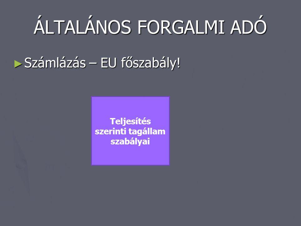 ÁLTALÁNOS FORGALMI ADÓ ► Számlázás – EU főszabály! Teljesítés szerinti tagállam szabályai