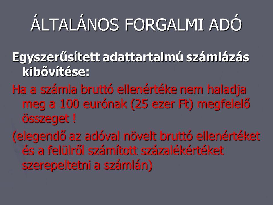 ÁLTALÁNOS FORGALMI ADÓ Egyszerűsített adattartalmú számlázás kibővítése: Ha a számla bruttó ellenértéke nem haladja meg a 100 eurónak (25 ezer Ft) meg