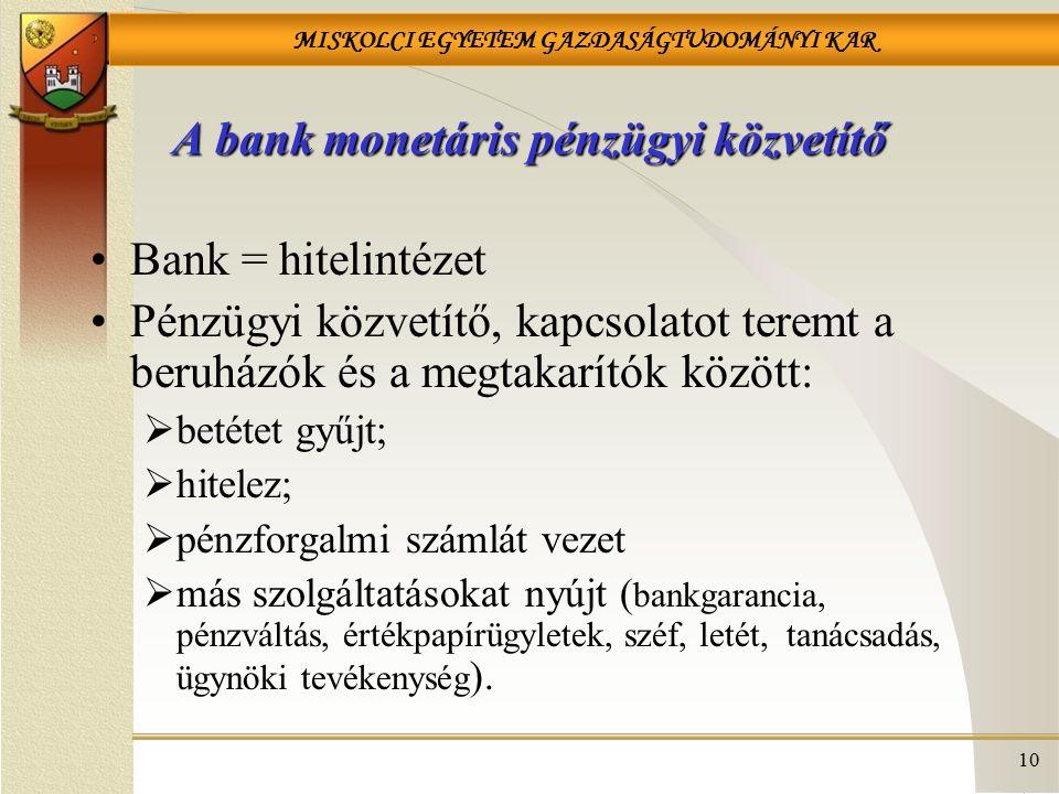 MISKOLCI EGYETEM GAZDASÁGTUDOMÁNYI KAR 10 A bank monetáris pénzügyi közvetítő Bank = hitelintézet Pénzügyi közvetítő, kapcsolatot teremt a beruházók és a megtakarítók között:  betétet gyűjt;  hitelez;  pénzforgalmi számlát vezet  más szolgáltatásokat nyújt ( bankgarancia, pénzváltás, értékpapírügyletek, széf, letét, tanácsadás, ügynöki tevékenység ).