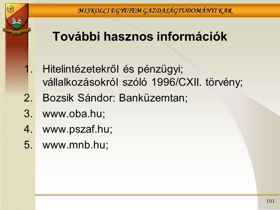 MISKOLCI EGYETEM GAZDASÁGTUDOMÁNYI KAR 101 További hasznos információk 1.Hitelintézetekről és pénzügyi; vállalkozásokról szóló 1996/CXII. törvény; 2.B