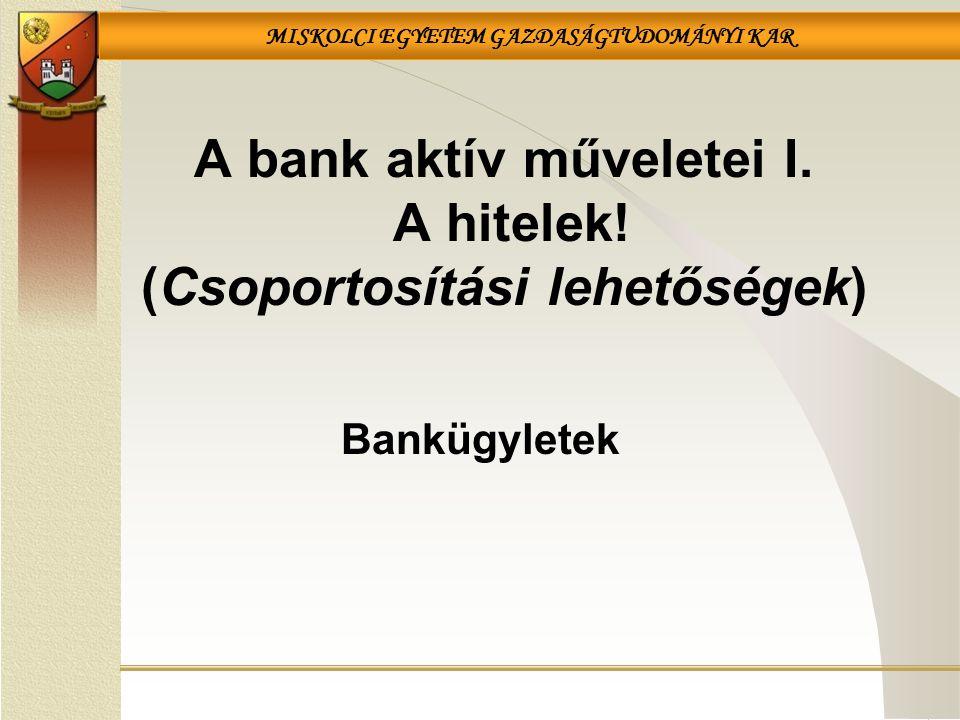 MISKOLCI EGYETEM GAZDASÁGTUDOMÁNYI KAR A bank aktív műveletei I. A hitelek! (Csoportosítási lehetőségek) Bankügyletek